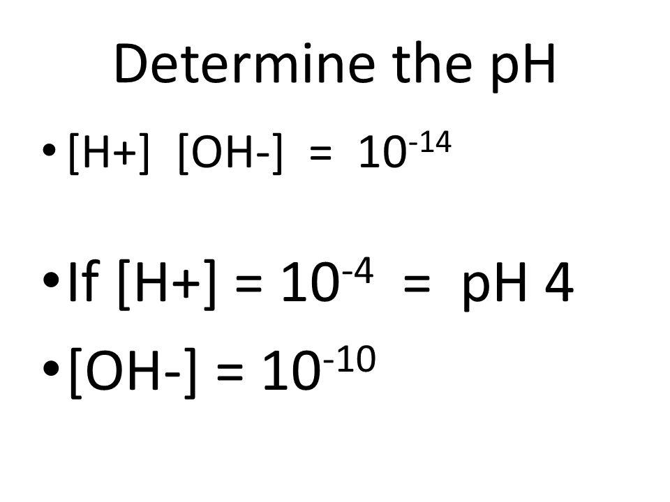 Determine the pH If [H+] = 10-4 = pH 4 [OH-] = 10-10